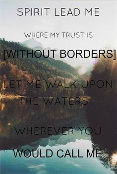 Spirit lead me where my trust is without borders, let me walk upon the waters, wherever You would call me