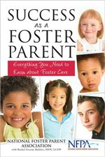 Success as a Foster Parent: Everything You Need to Know about Foster Care      Over 600,000 American children are in the foster care system each year-and the number is growing. So is the number of good-hearted people willing to become foster parents. But what does it take to become a foster parent? How does one begin? What about your own family? What does it cost?    Success as a Foster Parent has the answers to these basic questions and much more. Written by Rachel Greene Baldino, MSW, in association with the National Foster Parent Association, it is the first and only commercially available book to clearly explain the process of becoming a foster parent. Readers will learn:    • The questions to ask before making the decision to be a foster caregiver  • How to research local state and private agencies  • The financial cost and the compensation  • The challenges involved in caring for children from infants to teens, including physically and psychologically challenged kids  • Issues relating to schools, birth parents, supervisory visits, vacations, and dozens of other factors  • All about adoption    In addition to concrete information, there are dozens of moving stories drawn from interviews with veteran foster parents and tips about caregiving.  (Paperback, 2009)