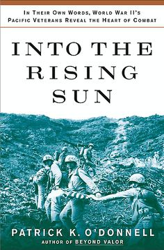 Into the Rising Sun: in Their Own Words, WWII's Pacific Veterans Reveal the Heart of Combat- Patrick K. O'Donnell