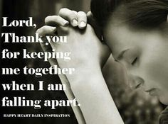 Lord, thank you for keeping me together when I am falling apart.