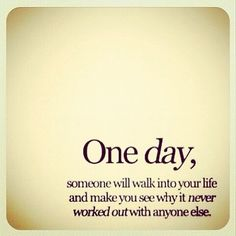 """One day, someone will walk into your life and make you see why it never worked out with anyone else."""