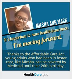 Miesha Ann Mack: 'It's important to have health insurance. I'm moving forward.' Thanks to the Affordable Care Act, young adults who had been in foster care, like Miesha, can be covered by Medicaid until their 26th birthday. HealthCare.gov.