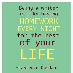 """Being a writer is like having homework every night for the rest of your life."" (Lawrence Kasdan) TRUE!"