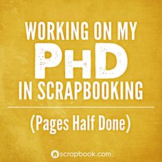 Haha I love this! Working on my PHD in Scrapbooking. (Pages Half Done)