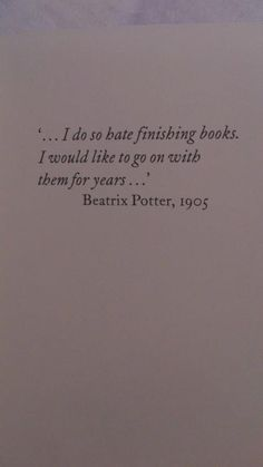 """""""I do hate finishing books. I would like to go on with them for years."""" - Beatrix Potter.  Her books have gone on for years."""