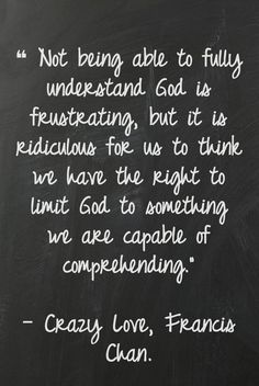 'not being able to fully understand God is frustrating, but it is ridiculous for us to think we have the right to limit God to something we are capable of understanding' Crazy Love - Francis Chan