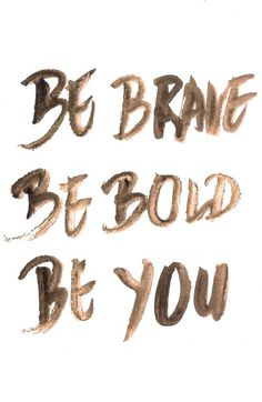 Be brave be bold be