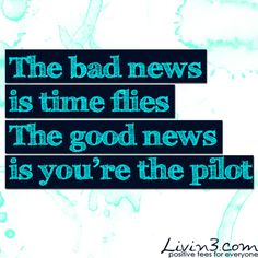 Inspirational Quote The bad news is time flies, the good news is you're the pilot