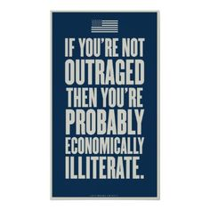 If you're not outraged, then you're probably economically illiterate.