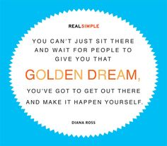 """""""You can't just sit there and wait for people to give you that golden dream, you've got to get out there and make it happen yourself."""" —Diana Ross"""