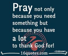 Pray not only because you need something but because you have a lot to thank God for!