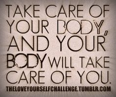 Take care of your body and your body will take care of you!