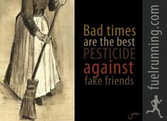 Bad times are the best pesticide against fake friends.