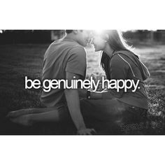 Things to do in life: Be genuinely happy.
