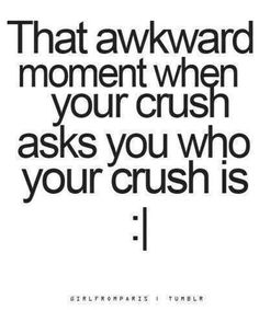 This happened to me twice... The first time it was a kid that i had liked for a year and he knew i did and he asked if i still did like him so i told him and then my crush now asked and im pretty sure i gave it away by acting weird..