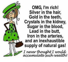 OMG, I'm rich! Silver in the hair, Gold in the teeth, Crystals in the kidney, Sugar in the blood, Lead in the butt, Iron in the arteries, and an inexhaustible supply of natural gas! I never thought I'd accumulate such wealth! FB/Shut Up I'm Still Talking #quotes #funny #giggles