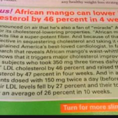 "African Mango Extract article found in ""First For Women"" Jan 2nd, 2012 Ed. Dr Oz claims this extract can not only help you lose weight, but can also lower your LDL (bad) cholesterol quickly. I got mine at GNC store for $19.99/60 caps and got second one half off! Click on the picture to read an article!"