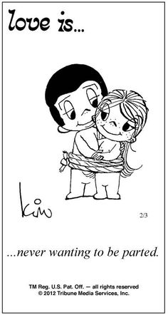 Love is...never wanting to be parted. Love is comic from the day he proposed!!! 2/3/12 :)