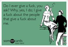 Funny Reminders Ecard: Do I ever give a fuck, you ask? Why, yes, I do; I give a fuck about the people that give a fuck about me.