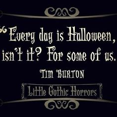 """Every day is Halloween, isn't it? For some of us."" ~ Tim Burton"