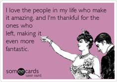 I love the people in my life who make it amazing, and I'm thankful for the ones who left, making it even more fantastic. ecard, funni, quot