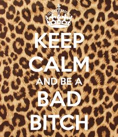 KEEP CALM AND BE A BAD BITCH