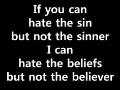 If you can hate the sin but not the sinner, I can hate the beliefs but not the believer.
