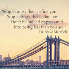 Stop letting others define you. Stop letting others dilute you. Don't be bullied or pressured into being less than you are. - Steve Maraboli