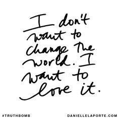 I don't want to change the world. I want to love it. Subscribe: DanielleLaPorte.com #Truthbomb #Words #Quotes
