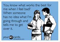 You know what works best for me when I feel bad? When someone has no idea what I'm going through and tells me to get over it.