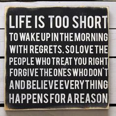Life is too short to wake up in the morning with regrets. So love the people who treat you right, forgive the ones who don't, and believe everything happens for a reason. #quote Life, Quotes, Truth, Wood Signs, Thought, Inspir, Shorts, Thing, Live