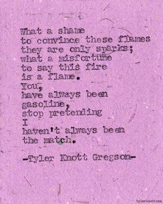 What a shame to convince these flames they are only sparks; what a misfortune to say this fire is a flame. You, have always been gasoline, stop pretending I haven't always been the match. — Tyler Knott Gregson