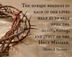 """""""The unique burdens in each of our lives help us to rely upon the merits, mercy, and grace of the Holy Messiah. I testify and promise [that as we rely on Him] the Savior will help us to bear up our burdens with ease."""" From Elder Bednar's http://pinterest.com/pin/24066179230999303 general conference http://facebook.com/pages/General-Conference-of-The-Church-of-Jesus-Christ-of-Latter-day-Saints/223271487682878 message http://lds.org/general-conference/2014/04/bear-up-their-burdens-with-ease"""