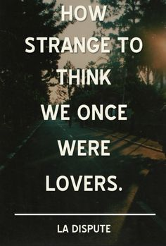 It's strange to think we were once lovers