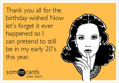 Thank you all for the birthday wishes! Now let's forget it ever happened so I can pretend to still be in my early 20's this year. | Thanks Ecard