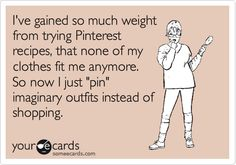 Pinterest Jokes! I've gained so much weight from trying Pinterest recipes, that none of my clothes fit me anymore. So now I just 'pin' imaginary outfits instead of shopping.