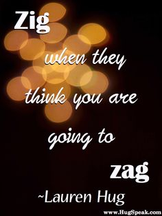 """Zig when they think you are going to zag."""
