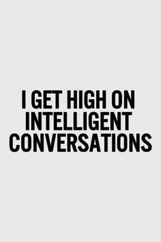 """I get high on intelligent conversations... and a little wine helps now and then, too, or should I say """"whine""""."""