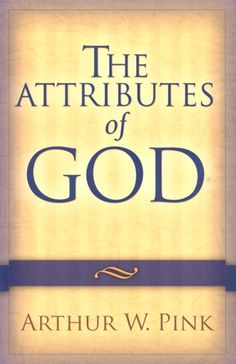 The Attributes of God  ~ A. W. Pink
