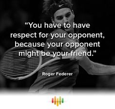 """""""You have to have respect for your opponent, because your opponent might be your friend."""" Roger Federer. #inspiring #quote #sport"""