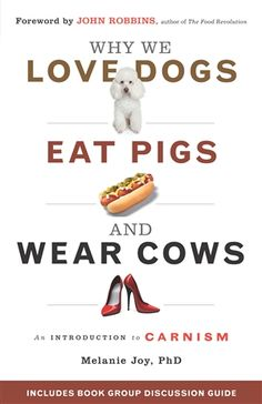 Why We Love Dogs, Eat Pigs, and Wear Cows: An Introduction to Carnism by Melanie Joy, PhD I want to read this!