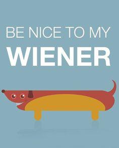 Be Nice to My Wiener - Wiener dog, hot dog  print
