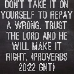 Don't take it on yourself to repay a wrong. Trust the Lord and he will make it right. (Proverbs 20:22 GNT)  Bible, God, jesus, lord, savior, bible verses, bible quotes, verses, quotes, inspiration, inspirational quotes, wisdom, good news, jesus quotes, god quotes, literature, good quotes, religion, the blackboard, blackboard, black board, the black board, proverbs