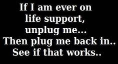 If I'm ever on life support, unplug me, then plug me back in...see if that works