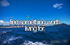 find something worth living for