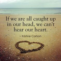 If we are all caught up in our head, we can't hear out heart.