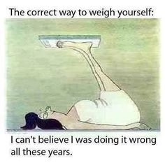So funny ! the way we should weigh ourselves lol