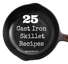 25 Cast Iron Skillet Recipes. WOOHOO! Love using my skillet.
