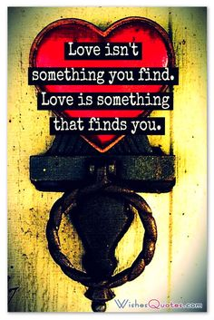 Love isn't something you find. Love is something that finds you.