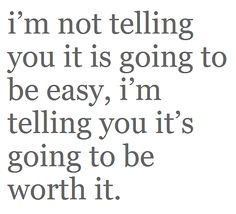 Nothings easy in life...but alot of times its worth it. Great quote to look at on a daily basis :)